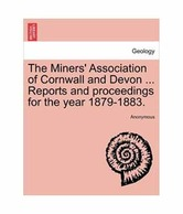 The Miners' Association Of Cornwall And Devon ... Reports And Proceedings For The Year 1879-1883.